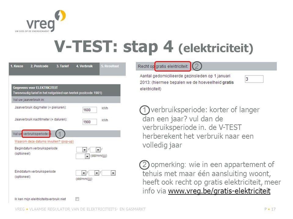 V-TEST: stap 4 (elektriciteit) VREG VLAAMSE REGULATOR VAN DE ELEKTRICITEITS- EN GASMARKTP 17 2 opmerking: wie in een appartement of tehuis met maar één aansluiting woont, heeft ook recht op gratis elektriciteit, meer info via www.vreg.be/gratis-elektriciteitwww.vreg.be/gratis-elektriciteit 1 verbruiksperiode: korter of langer dan een jaar.
