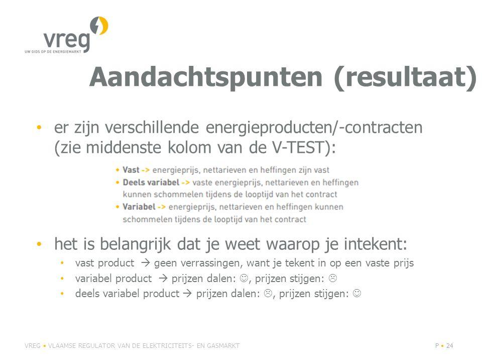 Aandachtspunten (resultaat) er zijn verschillende energieproducten/-contracten (zie middenste kolom van de V-TEST): het is belangrijk dat je weet waarop je intekent: vast product  geen verrassingen, want je tekent in op een vaste prijs variabel product  prijzen dalen:, prijzen stijgen:  deels variabel product  prijzen dalen: , prijzen stijgen: VREG VLAAMSE REGULATOR VAN DE ELEKTRICITEITS- EN GASMARKTP 24