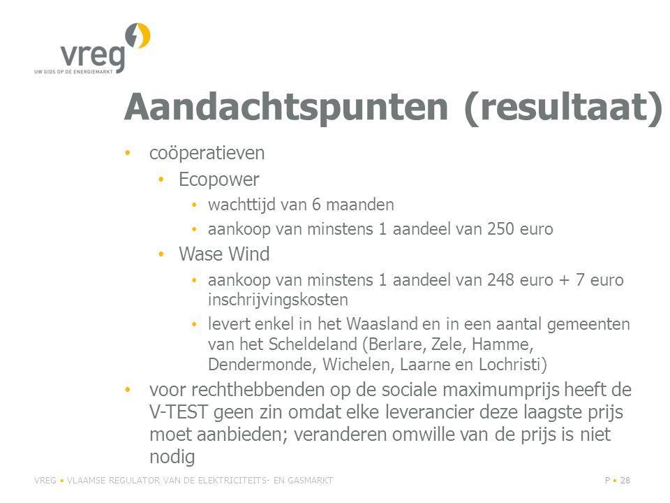 Aandachtspunten (resultaat) coöperatieven Ecopower wachttijd van 6 maanden aankoop van minstens 1 aandeel van 250 euro Wase Wind aankoop van minstens 1 aandeel van 248 euro + 7 euro inschrijvingskosten levert enkel in het Waasland en in een aantal gemeenten van het Scheldeland (Berlare, Zele, Hamme, Dendermonde, Wichelen, Laarne en Lochristi) voor rechthebbenden op de sociale maximumprijs heeft de V-TEST geen zin omdat elke leverancier deze laagste prijs moet aanbieden; veranderen omwille van de prijs is niet nodig VREG VLAAMSE REGULATOR VAN DE ELEKTRICITEITS- EN GASMARKTP 28