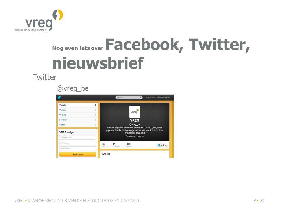 Nog even iets over Facebook, Twitter, nieuwsbrief VREG VLAAMSE REGULATOR VAN DE ELEKTRICITEITS- EN GASMARKTP 30 @vreg_be Twitter