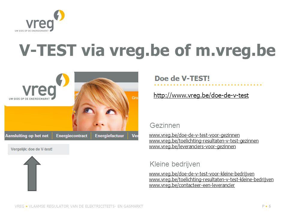 V-TEST via vreg.be of m.vreg.be VREG VLAAMSE REGULATOR VAN DE ELEKTRICITEITS- EN GASMARKTP 6 http://www.vreg.be/doe-de-v-test www.vreg.be/doe-de-v-test-voor-gezinnen www.vreg.be/toelichting-resultaten-v-test-gezinnen www.vreg.be/leveranciers-voor-gezinnen www.vreg.be/doe-de-v-test-voor-kleine-bedrijven www.vreg.be/toelichting-resultaten-v-test-kleine-bedrijven www.vreg.be/contacteer-een-leverancier Gezinnen Kleine bedrijven