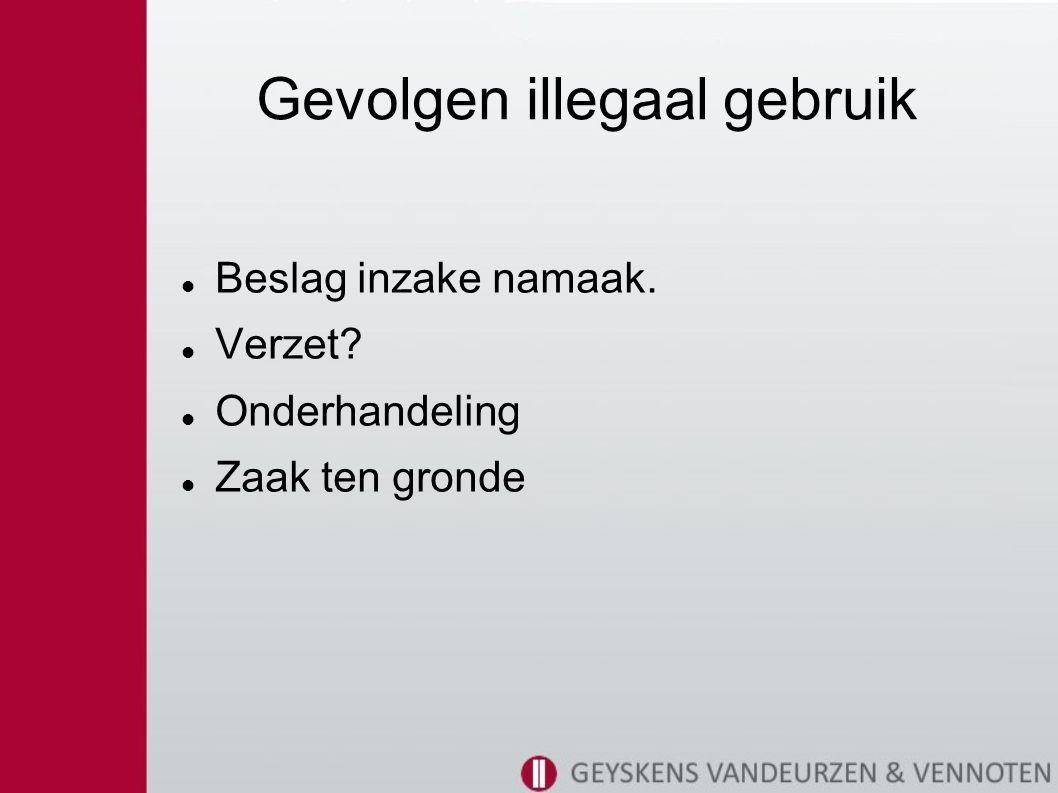 Gevolgen illegaal gebruik Beslag inzake namaak. Verzet Onderhandeling Zaak ten gronde