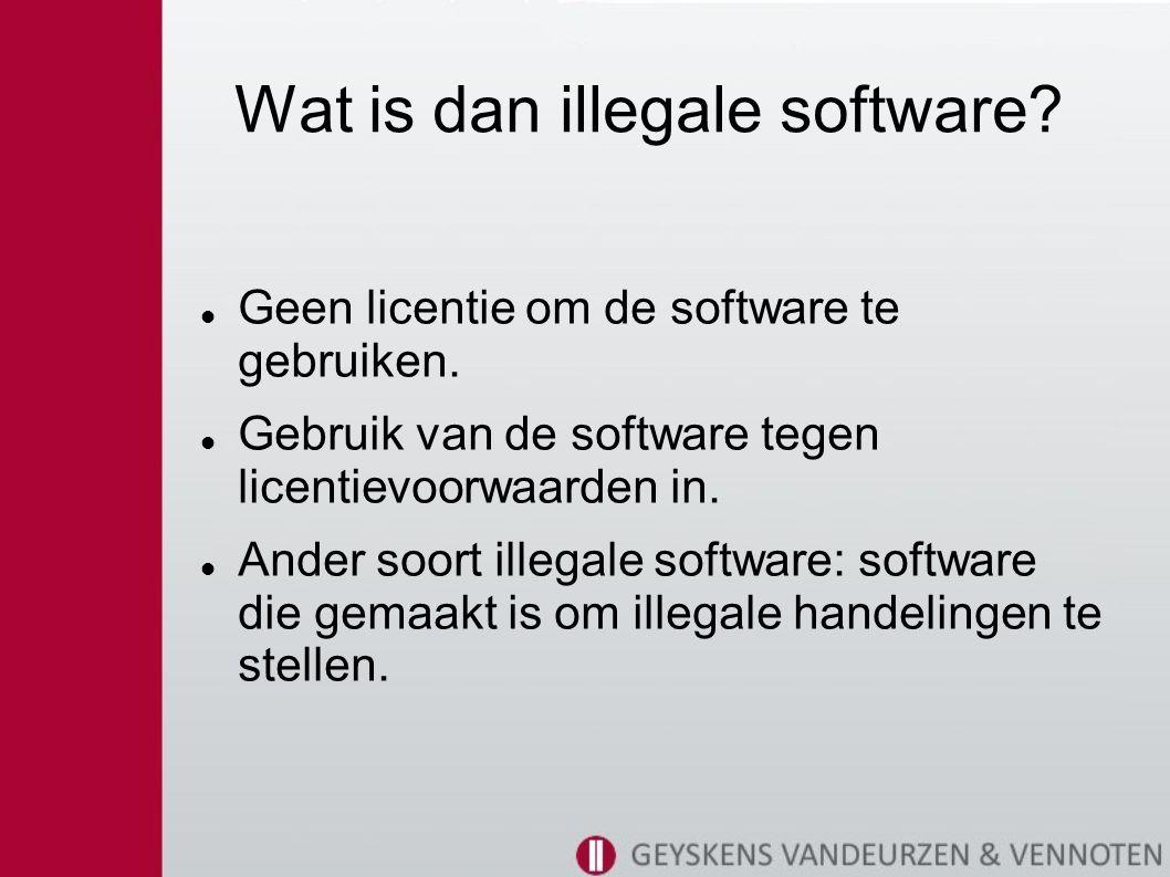Wat is dan illegale software.Geen licentie om de software te gebruiken.