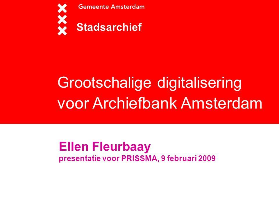 Grootschalige digitalisering voor Archiefbank Amsterdam Stadsarchief Ellen Fleurbaay presentatie voor PRISSMA, 9 februari 2009