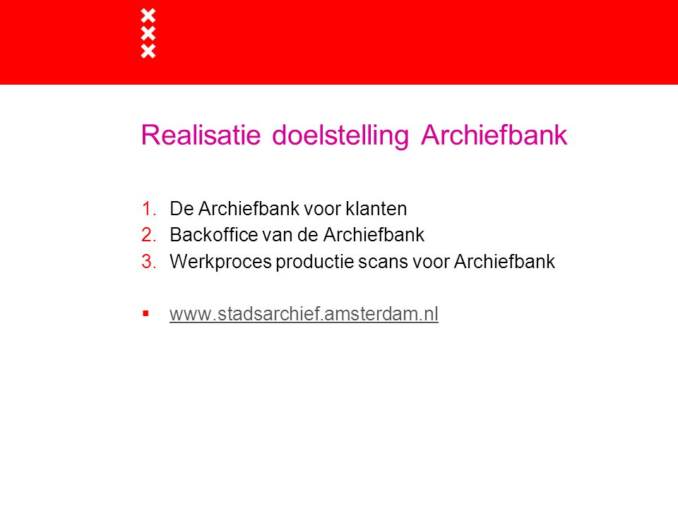 Realisatie doelstelling Archiefbank 1.De Archiefbank voor klanten 2.Backoffice van de Archiefbank 3.Werkproces productie scans voor Archiefbank  www.stadsarchief.amsterdam.nl www.stadsarchief.amsterdam.nl