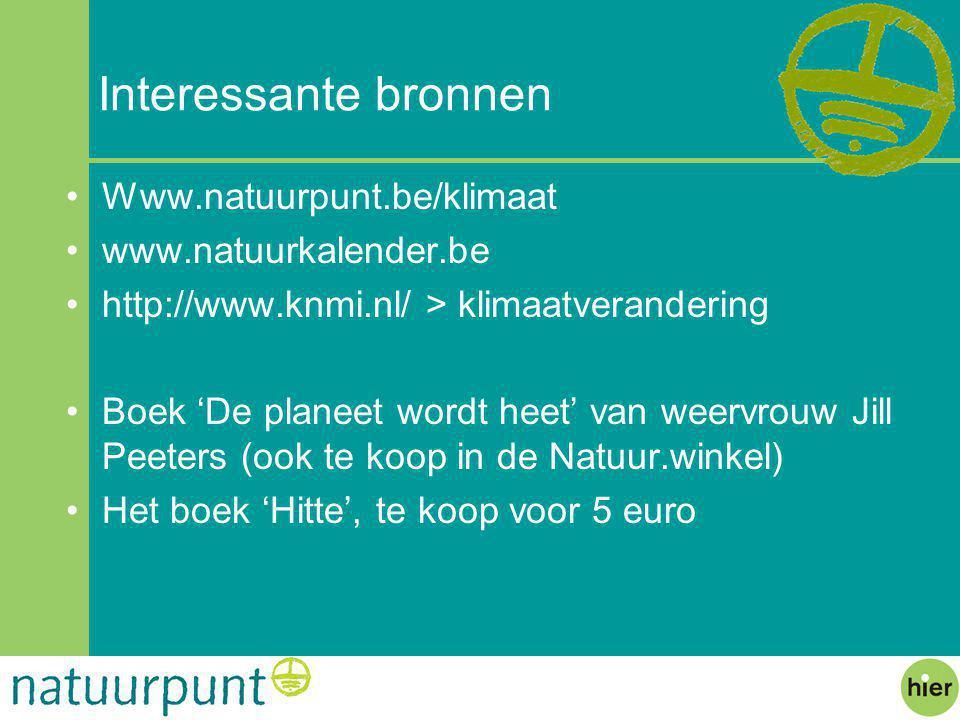 Interessante bronnen Www.natuurpunt.be/klimaat www.natuurkalender.be http://www.knmi.nl/ > klimaatverandering Boek 'De planeet wordt heet' van weervrouw Jill Peeters (ook te koop in de Natuur.winkel) Het boek 'Hitte', te koop voor 5 euro