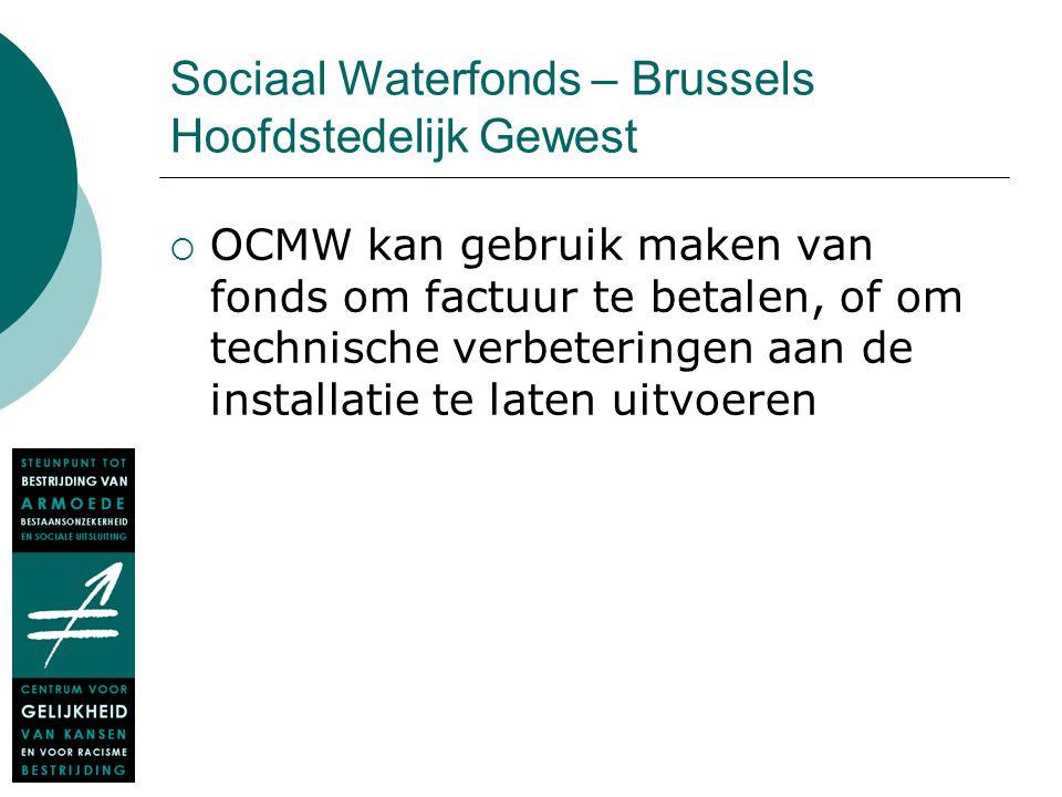Sociaal Waterfonds – Brussels Hoofdstedelijk Gewest  OCMW kan gebruik maken van fonds om factuur te betalen, of om technische verbeteringen aan de in