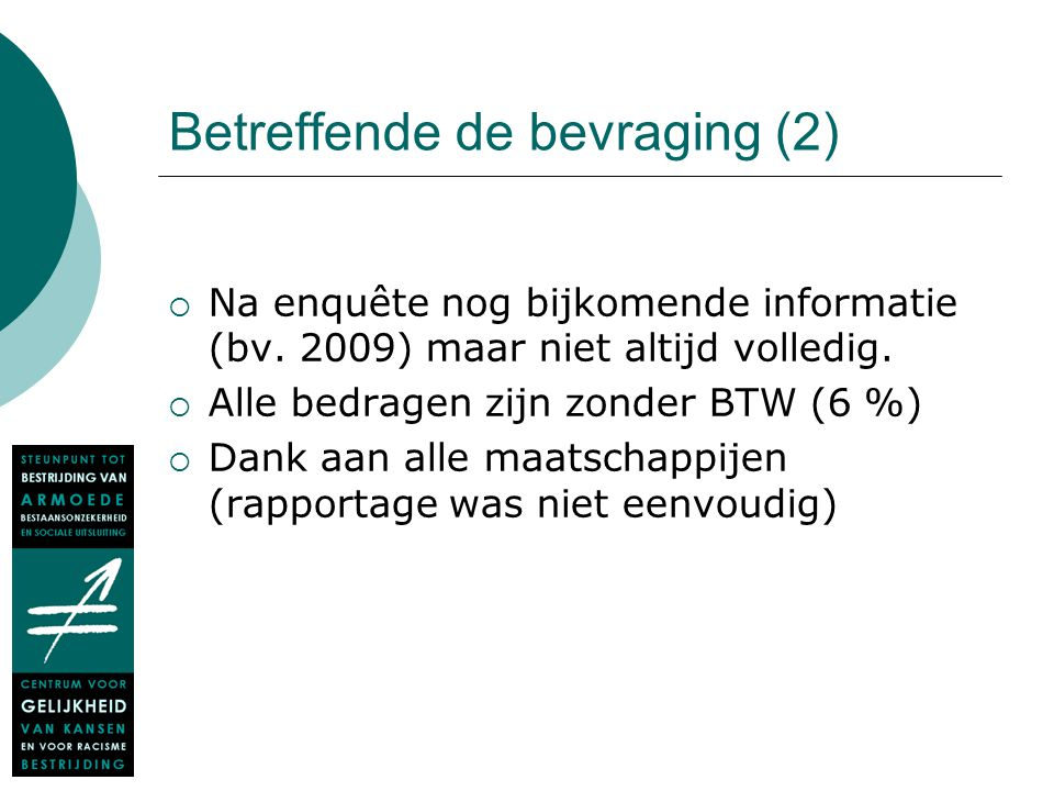 Betreffende de bevraging (2)  Na enquête nog bijkomende informatie (bv. 2009) maar niet altijd volledig.  Alle bedragen zijn zonder BTW (6 %)  Dank