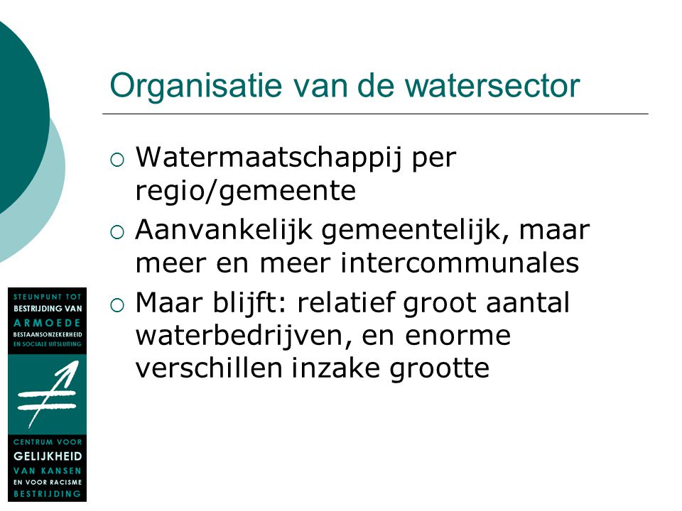 Organisatie van de watersector  Watermaatschappij per regio/gemeente  Aanvankelijk gemeentelijk, maar meer en meer intercommunales  Maar blijft: re