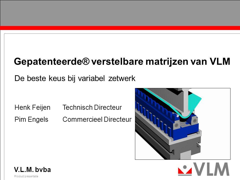 V.L.M. bvba Product presentatie 0 Gepatenteerde® verstelbare matrijzen van VLM De beste keus bij variabel zetwerk Henk FeijenTechnisch Directeur Pim E