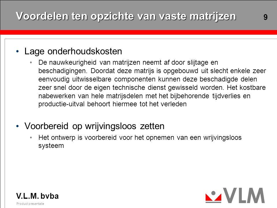 V.L.M. bvba Product presentatie 9 Voordelen ten opzichte van vaste matrijzen Lage onderhoudskosten De nauwkeurigheid van matrijzen neemt af door slijt