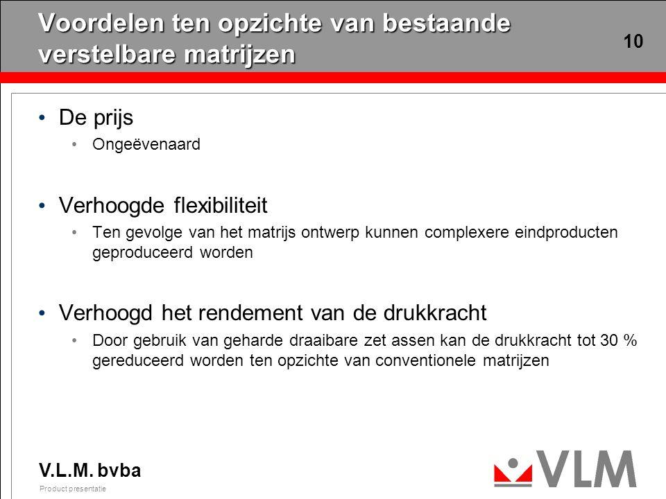 V.L.M. bvba Product presentatie 10 Voordelen ten opzichte van bestaande verstelbare matrijzen De prijs Ongeëvenaard Verhoogde flexibiliteit Ten gevolg