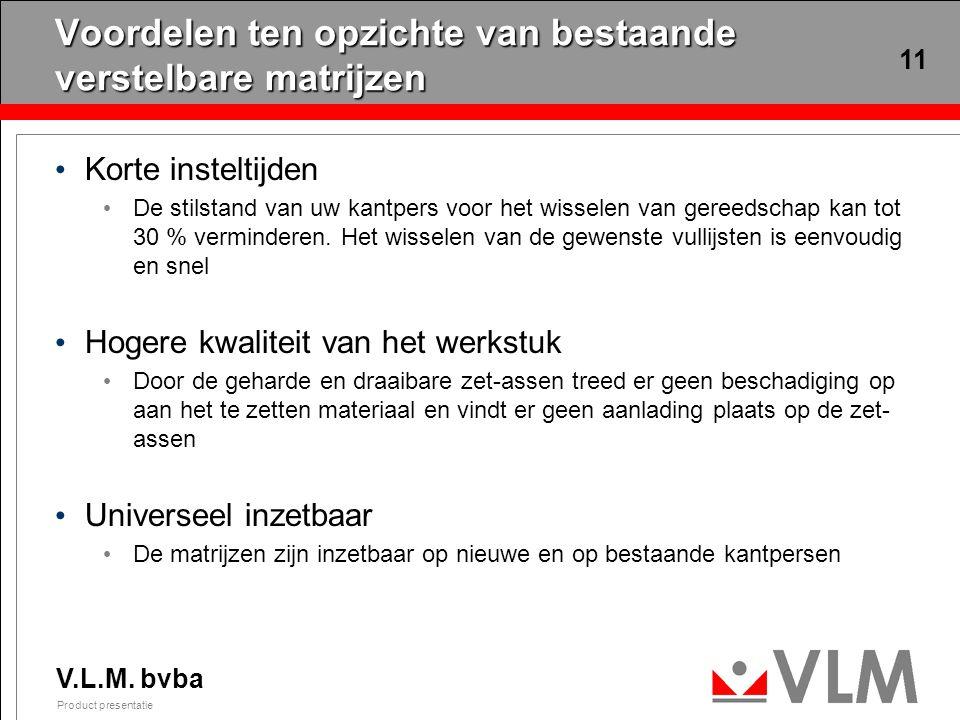 V.L.M. bvba Product presentatie 11 Voordelen ten opzichte van bestaande verstelbare matrijzen Korte insteltijden De stilstand van uw kantpers voor het