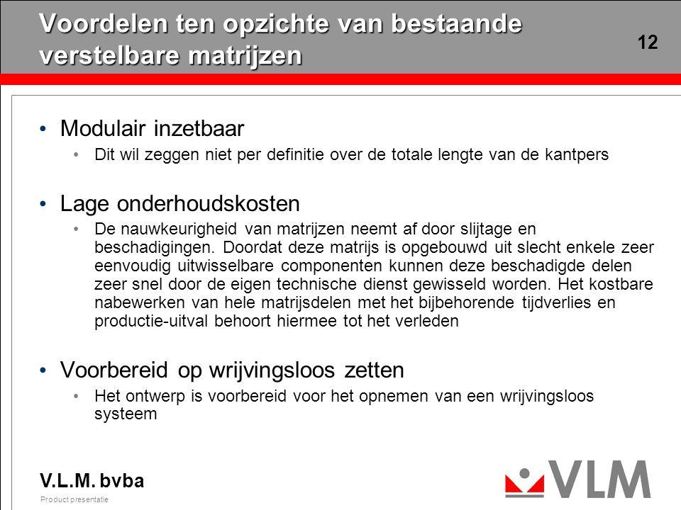 V.L.M. bvba Product presentatie 12 Voordelen ten opzichte van bestaande verstelbare matrijzen Modulair inzetbaar Dit wil zeggen niet per definitie ove