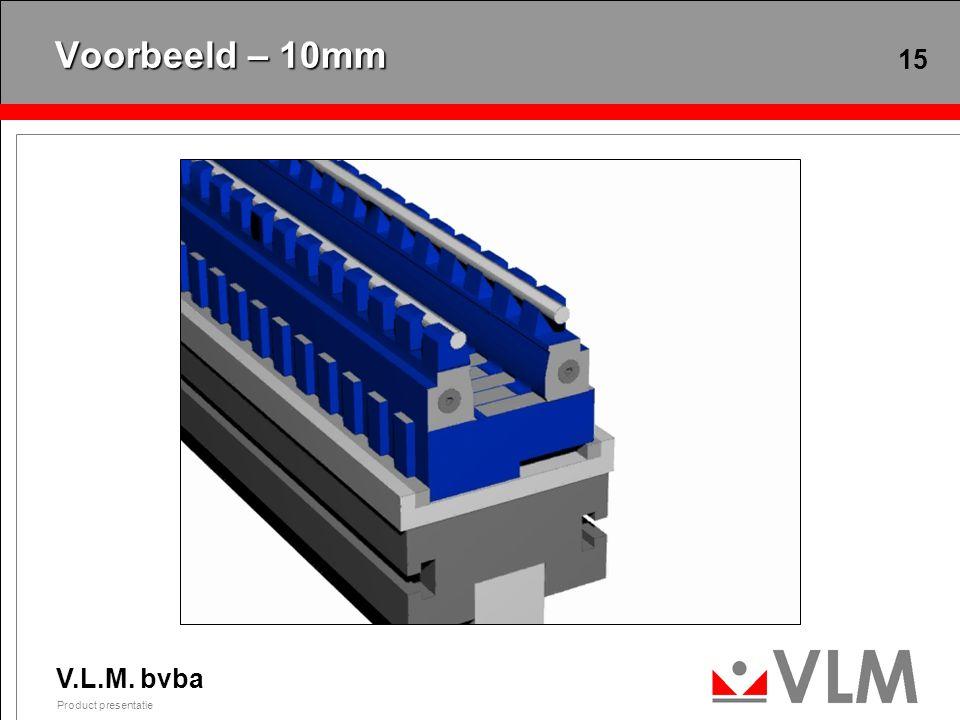 V.L.M. bvba Product presentatie 15 Voorbeeld – 10mm
