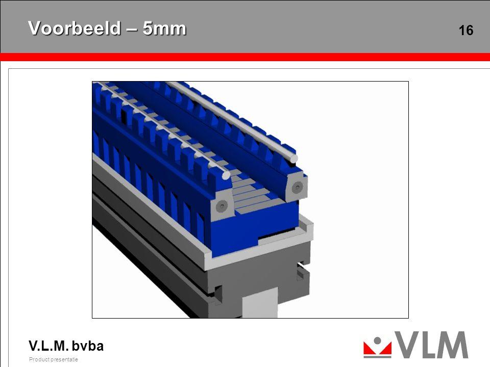 V.L.M. bvba Product presentatie 16 Voorbeeld – 5mm
