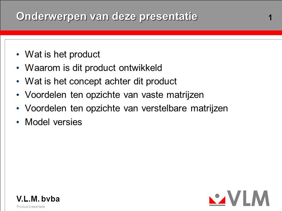 V.L.M. bvba Product presentatie 1 Onderwerpen van deze presentatie Wat is het product Waarom is dit product ontwikkeld Wat is het concept achter dit p