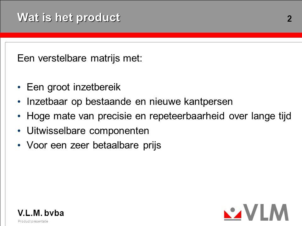 V.L.M. bvba Product presentatie 2 Wat is het product Een verstelbare matrijs met: Een groot inzetbereik Inzetbaar op bestaande en nieuwe kantpersen Ho