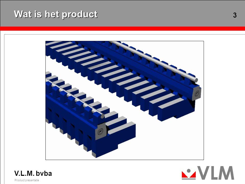V.L.M. bvba Product presentatie 3 Wat is het product