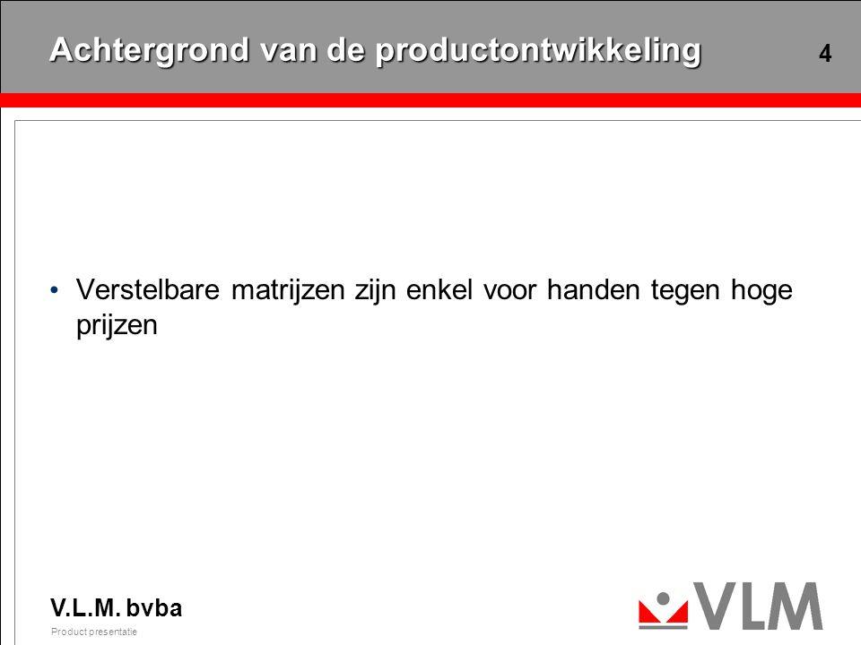 V.L.M. bvba Product presentatie 4 Achtergrond van de productontwikkeling Verstelbare matrijzen zijn enkel voor handen tegen hoge prijzen