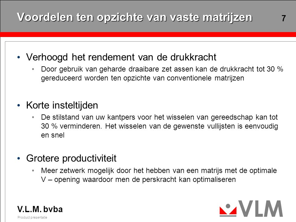 V.L.M. bvba Product presentatie 7 Voordelen ten opzichte van vaste matrijzen Verhoogd het rendement van de drukkracht Door gebruik van geharde draaiba