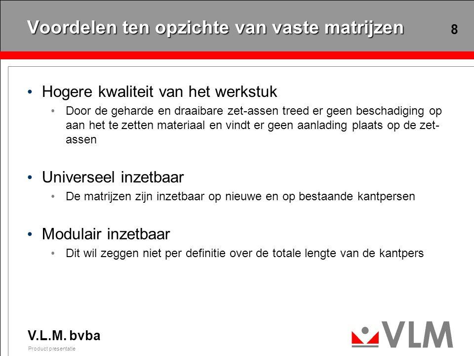 V.L.M. bvba Product presentatie 8 Voordelen ten opzichte van vaste matrijzen Hogere kwaliteit van het werkstuk Door de geharde en draaibare zet-assen
