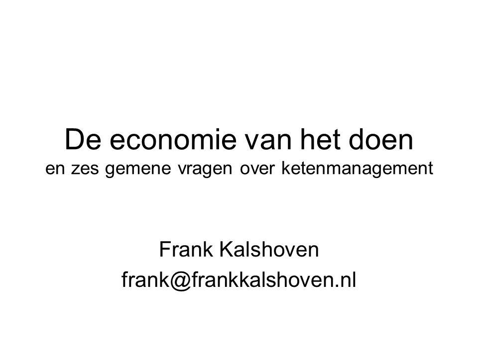 De economie van het doen en zes gemene vragen over ketenmanagement Frank Kalshoven frank@frankkalshoven.nl