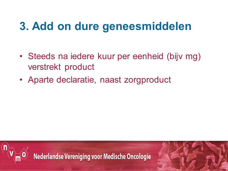3. Add on dure geneesmiddelen Steeds na iedere kuur per eenheid (bijv mg) verstrekt product Aparte declaratie, naast zorgproduct