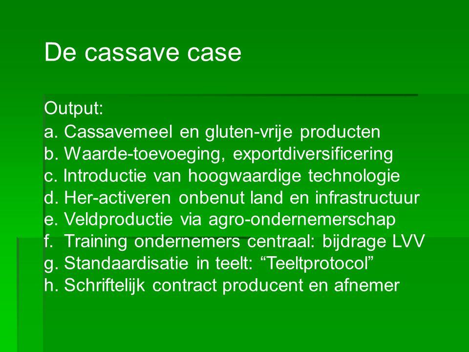 De cassave case Output: a. Cassavemeel en gluten-vrije producten b. Waarde-toevoeging, exportdiversificering c. Introductie van hoogwaardige technolog