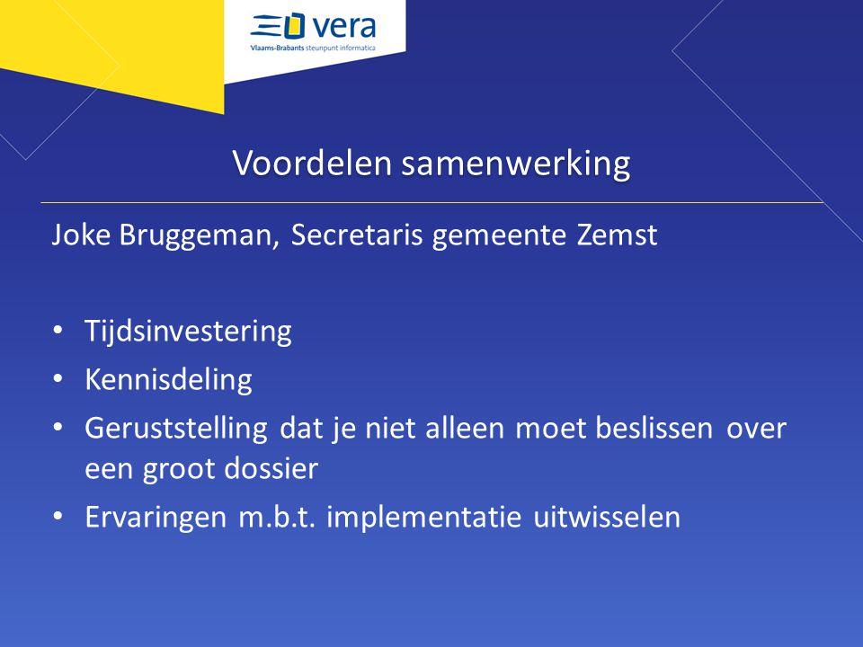Voordelen samenwerking Joke Bruggeman, Secretaris gemeente Zemst Tijdsinvestering Kennisdeling Geruststelling dat je niet alleen moet beslissen over e