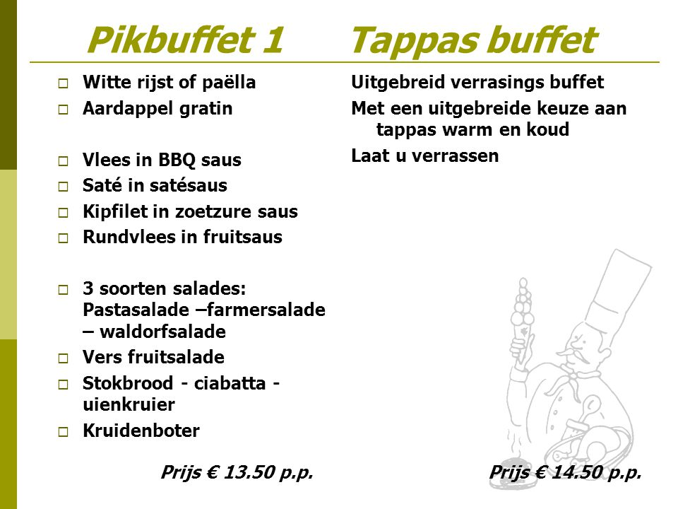 Pikbuffet 1 Tappas buffet  Witte rijst of paëlla  Aardappel gratin  Vlees in BBQ saus  Saté in satésaus  Kipfilet in zoetzure saus  Rundvlees in