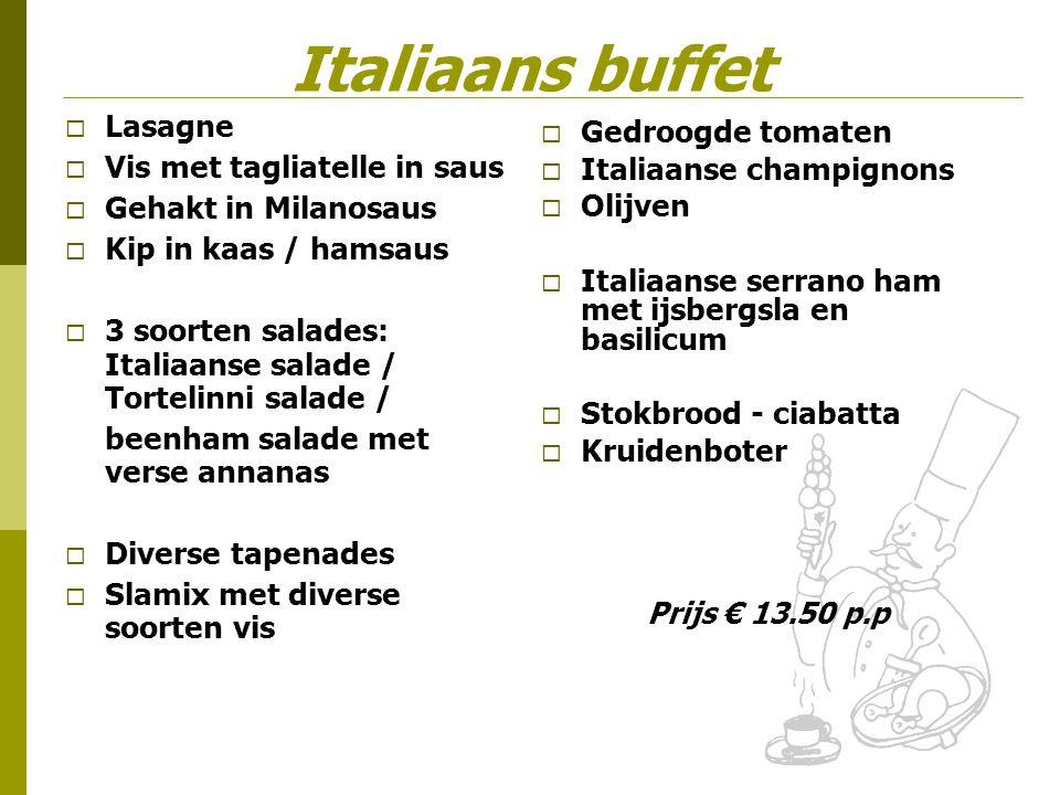 Italiaans buffet  Lasagne  Vis met tagliatelle in saus  Gehakt in Milanosaus  Kip in kaas / hamsaus  3 soorten salades: Italiaanse salade / Torte
