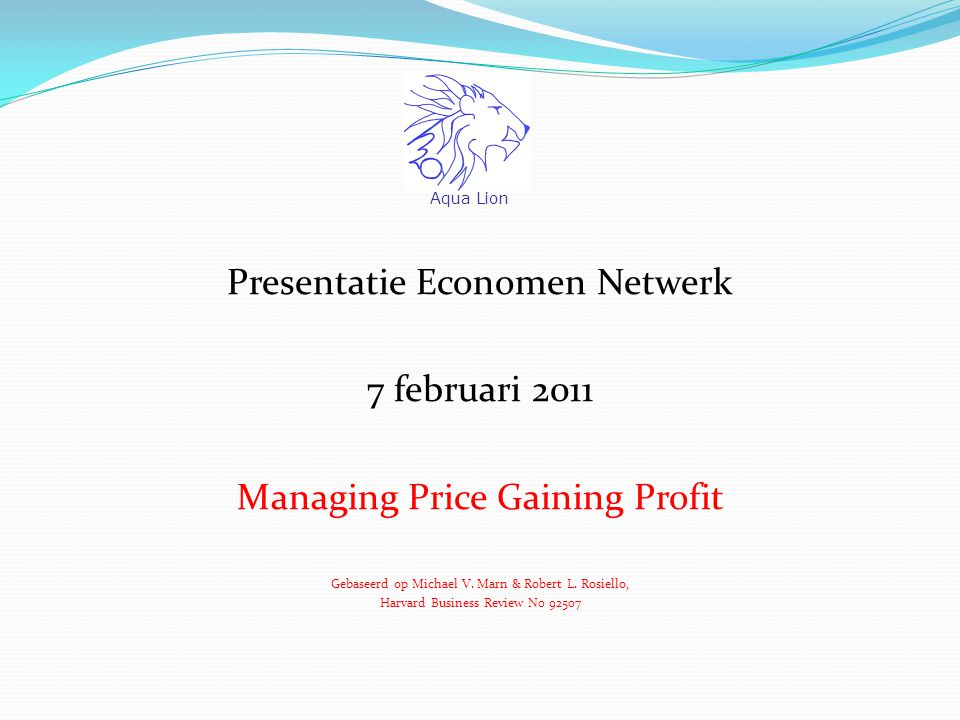 Presentatie Economen Netwerk 7 februari 2011 Managing Price Gaining Profit Gebaseerd op Michael V. Marn & Robert L. Rosiello, Harvard Business Review