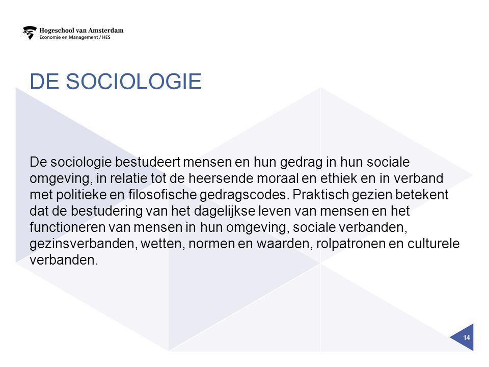 DE SOCIOLOGIE De sociologie bestudeert mensen en hun gedrag in hun sociale omgeving, in relatie tot de heersende moraal en ethiek en in verband met po