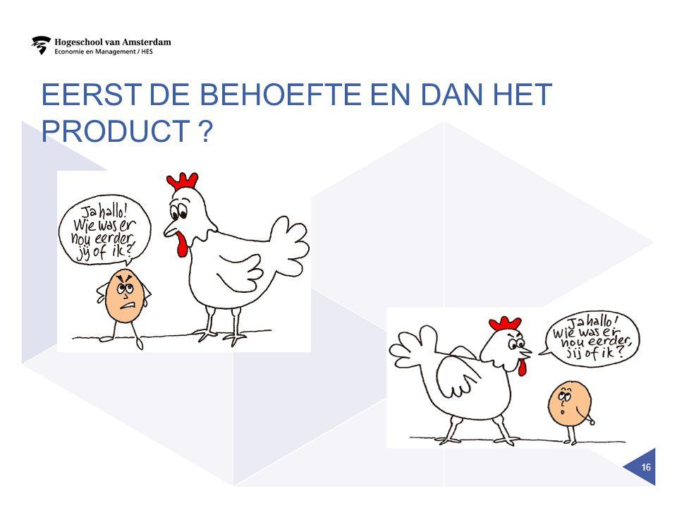 EERST DE BEHOEFTE EN DAN HET PRODUCT ? 16