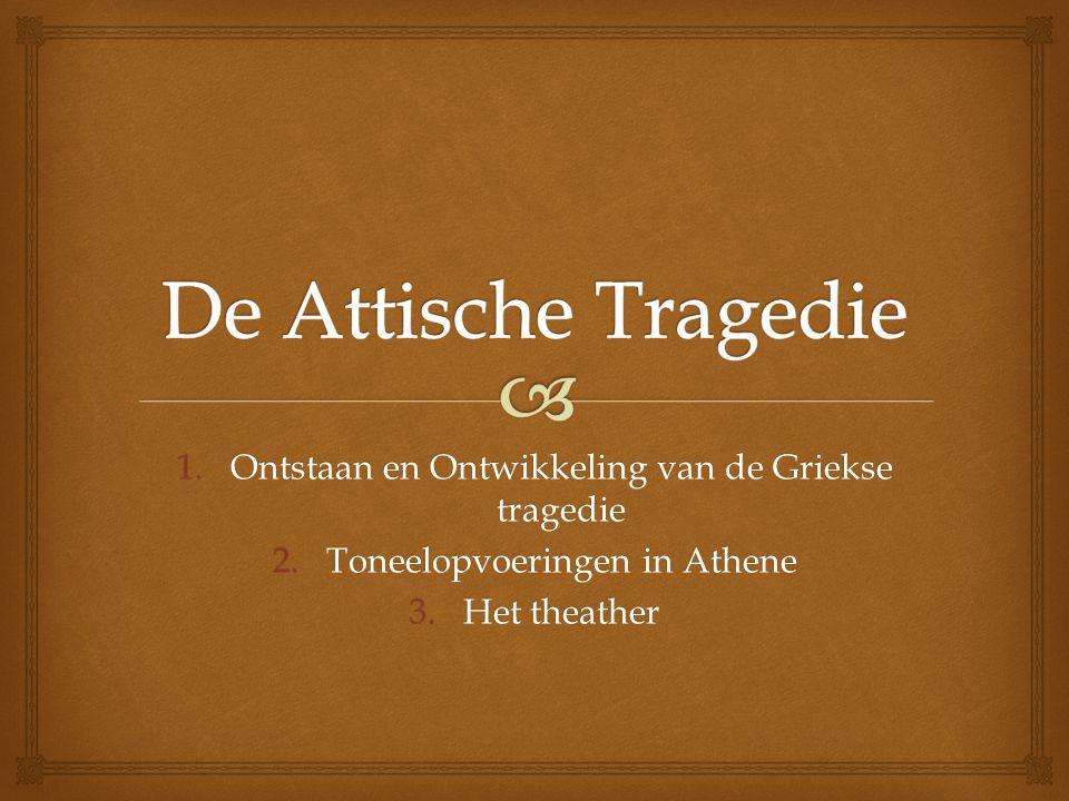 1.Ontstaan en Ontwikkeling van de Griekse tragedie 2.Toneelopvoeringen in Athene 3.Het theather