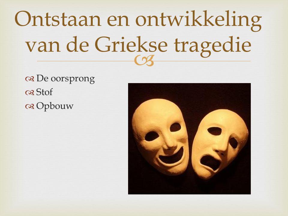   De oorsprong  Stof  Opbouw Ontstaan en ontwikkeling van de Griekse tragedie