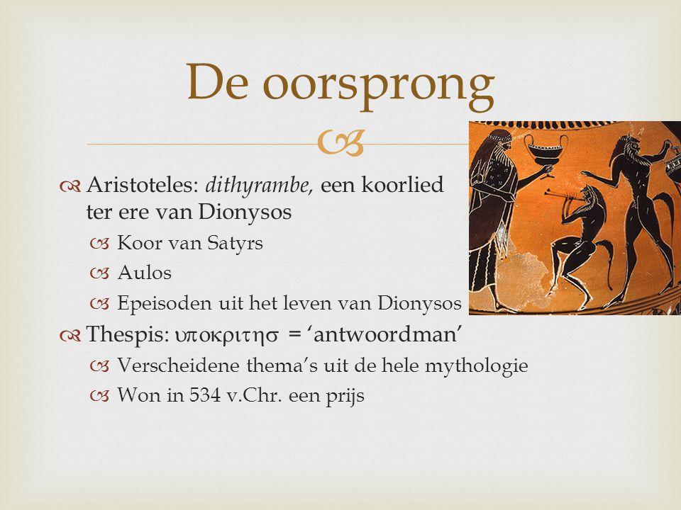   Aristoteles: dithyrambe, een koorlied ter ere van Dionysos  Koor van Satyrs  Aulos  Epeisoden uit het leven van Dionysos  Thespis: 