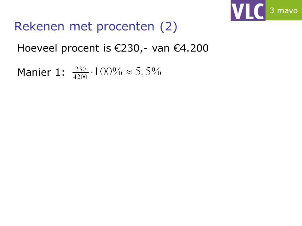 Rekenen met procenten (2) Hoeveel procent is €230,- van €4.200 Manier 1: 3 mavo
