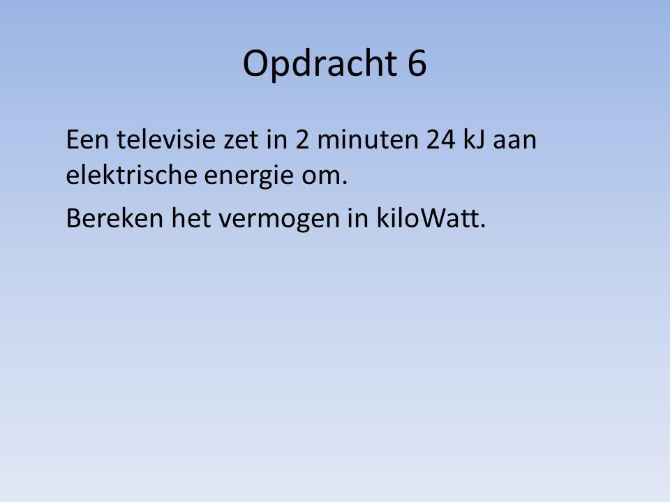Opdracht 6 Een televisie zet in 2 minuten 24 kJ aan elektrische energie om. Bereken het vermogen in kiloWatt.
