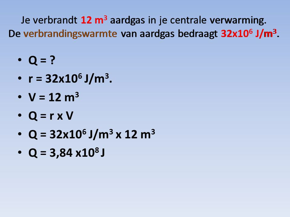 Je verbrandt 12 m 3 aardgas in je centrale verwarming. De verbrandingswarmte van aardgas bedraagt 32x10 6 J/m 3. Q = ? r = 32x10 6 J/m 3. V = 12 m 3 Q