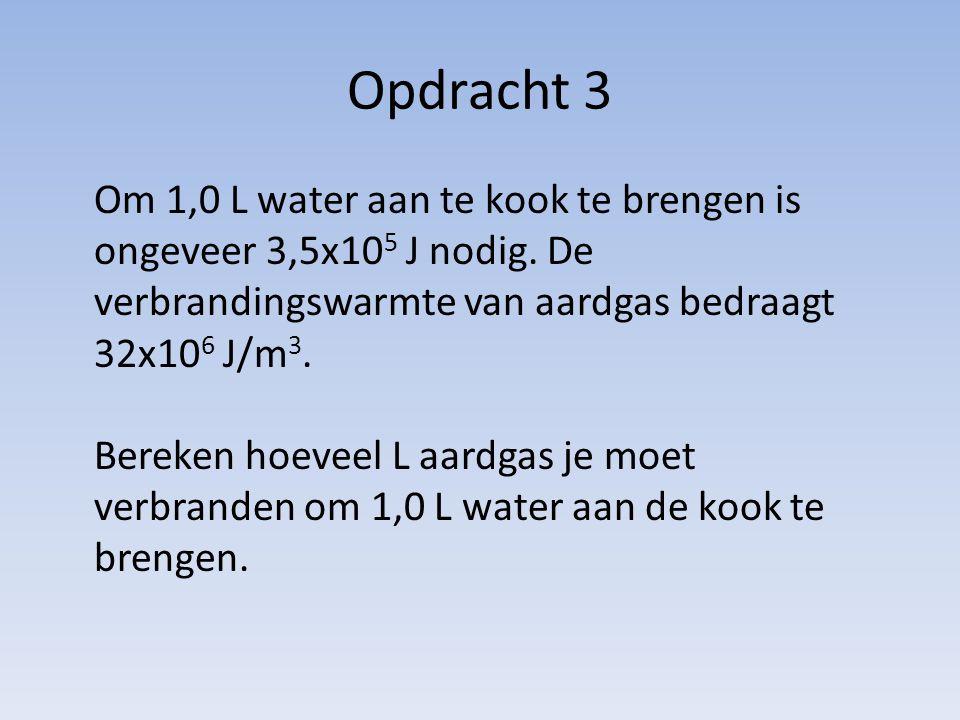 Opdracht 3 Om 1,0 L water aan te kook te brengen is ongeveer 3,5x10 5 J nodig. De verbrandingswarmte van aardgas bedraagt 32x10 6 J/m 3. Bereken hoeve