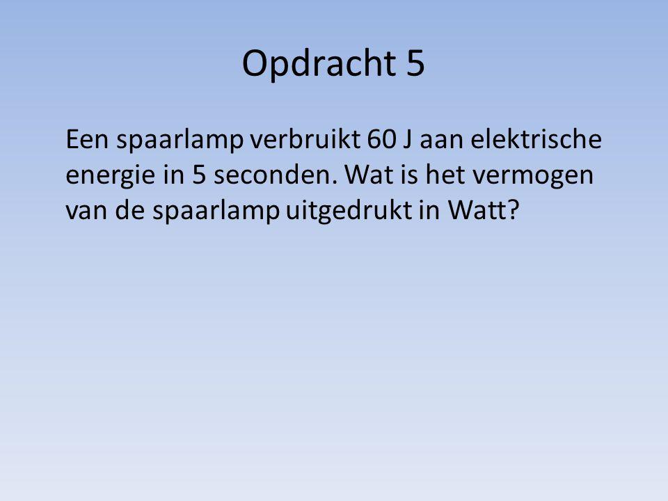 Opdracht 5 Een spaarlamp verbruikt 60 J aan elektrische energie in 5 seconden. Wat is het vermogen van de spaarlamp uitgedrukt in Watt?