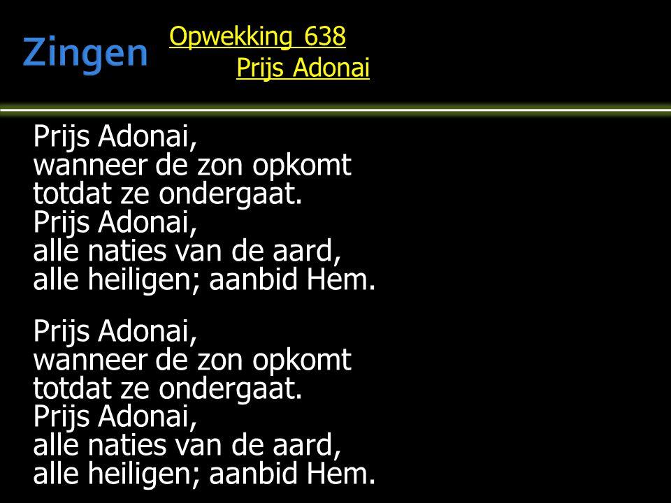 Opwekking 638 Prijs Adonai Prijs Adonai, wanneer de zon opkomt totdat ze ondergaat. Prijs Adonai, alle naties van de aard, alle heiligen; aanbid Hem.