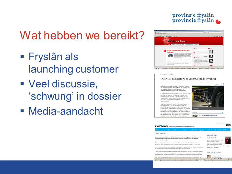 Wat hebben we bereikt?  Fryslân als launching customer  Veel discussie, 'schwung' in dossier  Media-aandacht