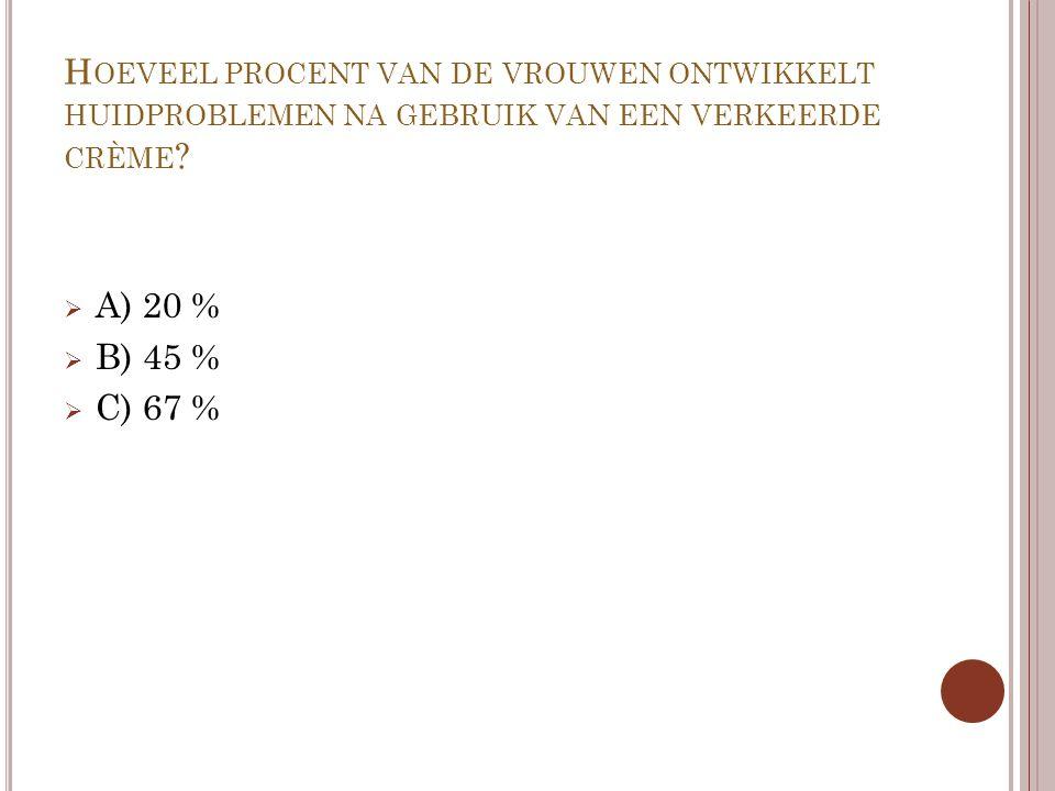 H OEVEEL PROCENT VAN DE VROUWEN ONTWIKKELT HUIDPROBLEMEN NA GEBRUIK VAN EEN VERKEERDE CRÈME ?  A) 20 %  B) 45 %  C) 67 %