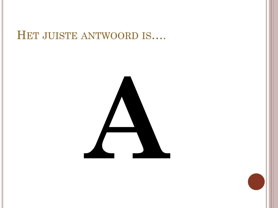 H ET JUISTE ANTWOORD IS …. A