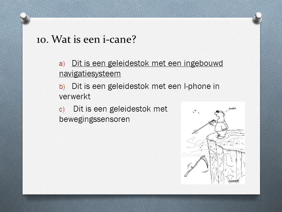 10. Wat is een i-cane? a) Dit is een geleidestok met een ingebouwd navigatiesysteem b) Dit is een geleidestok met een I-phone in verwerkt c) Dit is ee