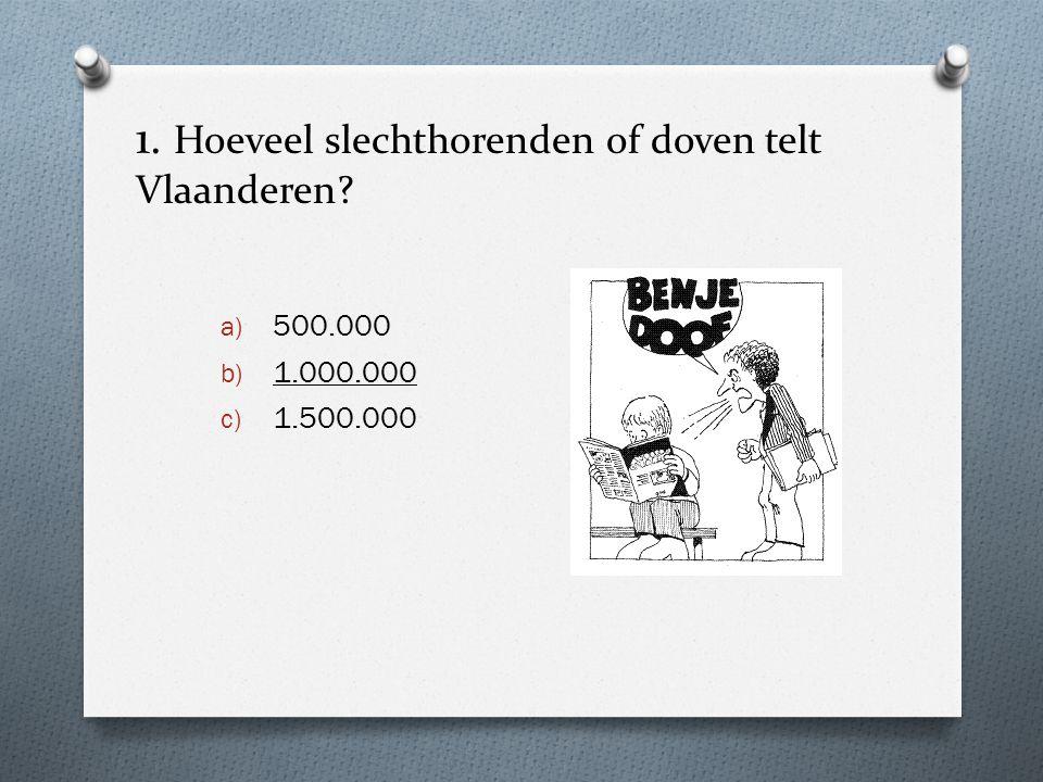 1. Hoeveel slechthorenden of doven telt Vlaanderen? a) 500.000 b) 1.000.000 c) 1.500.000