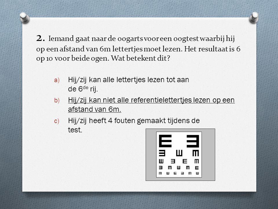 2. Iemand gaat naar de oogarts voor een oogtest waarbij hij op een afstand van 6m lettertjes moet lezen. Het resultaat is 6 op 10 voor beide ogen. Wat